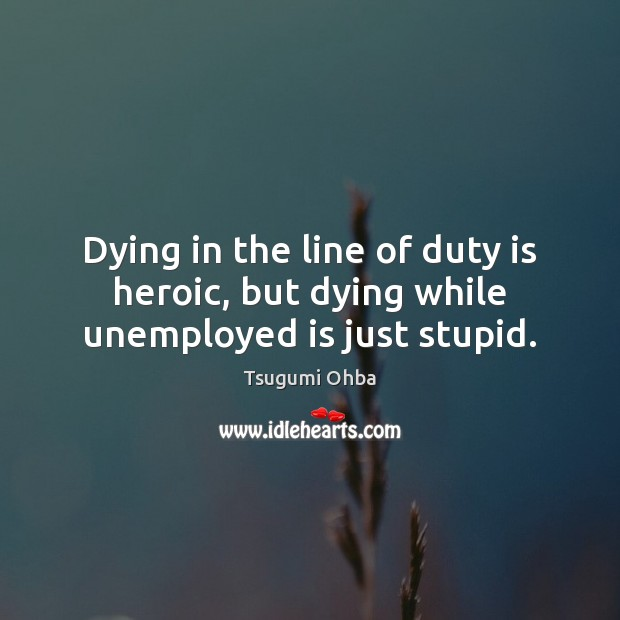 Dying in the line of duty is heroic, but dying while unemployed is just stupid. Tsugumi Ohba Picture Quote