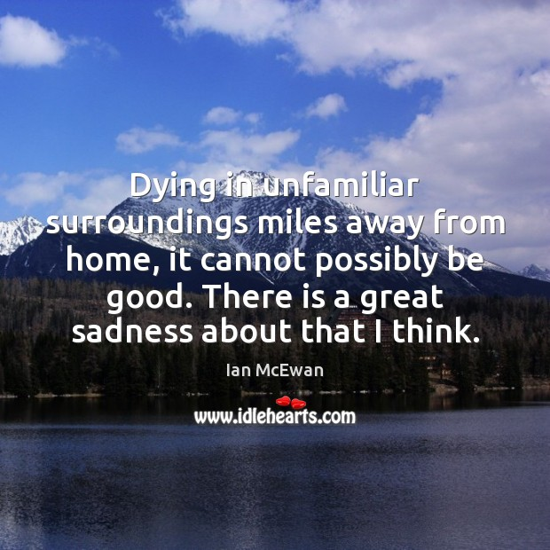 Dying in unfamiliar surroundings miles away from home, it cannot possibly be Ian McEwan Picture Quote