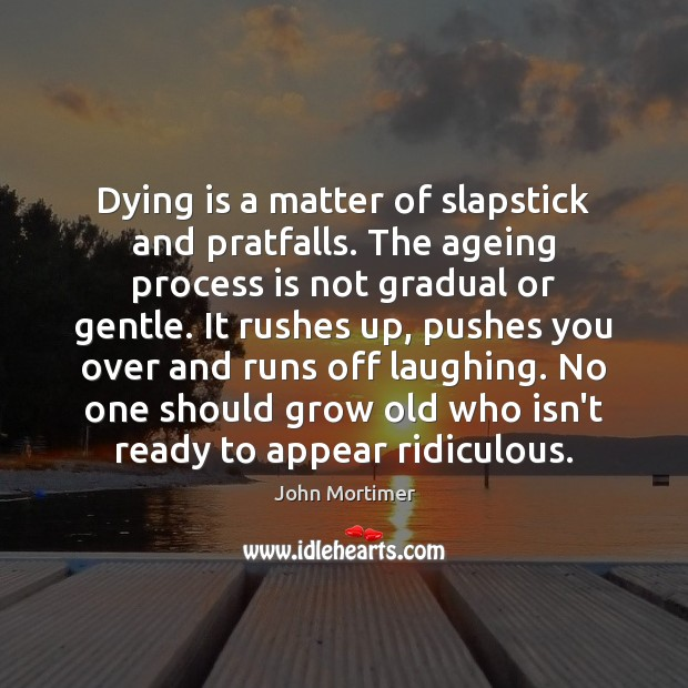 Image, Dying is a matter of slapstick and pratfalls. The ageing process is