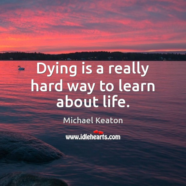 Dying is a really hard way to learn about life. Image