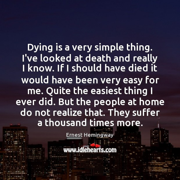 Dying is a very simple thing. I've looked at death and really Ernest Hemingway Picture Quote