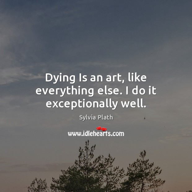 Image, Dying Is an art, like everything else. I do it exceptionally well.