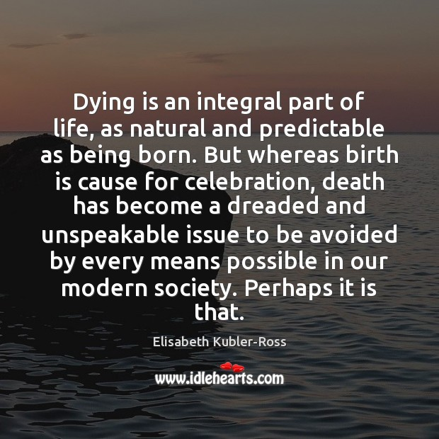 Dying is an integral part of life, as natural and predictable as Elisabeth Kubler-Ross Picture Quote