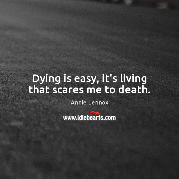 Image, Dying is easy, it's living that scares me to death.