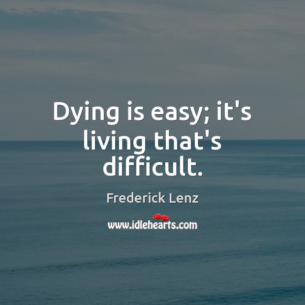Dying is easy; it's living that's difficult. Image