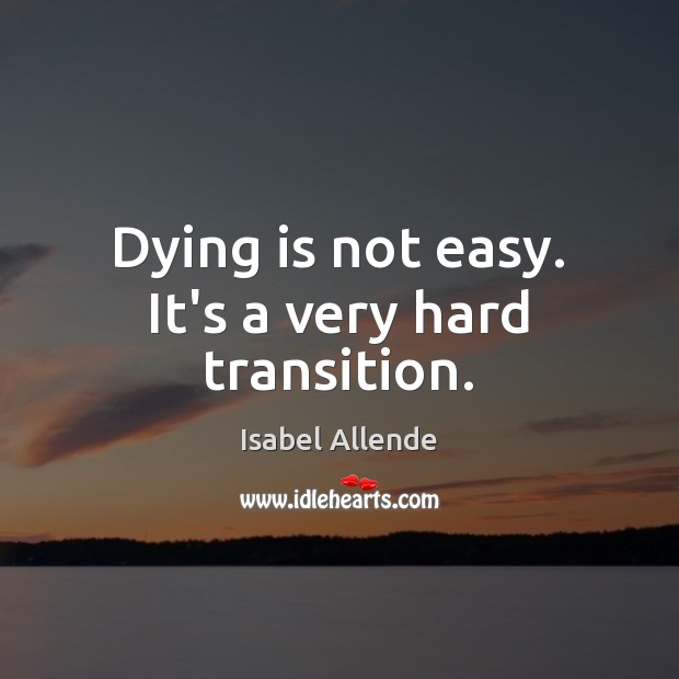 Image, Dying is not easy. It's a very hard transition.