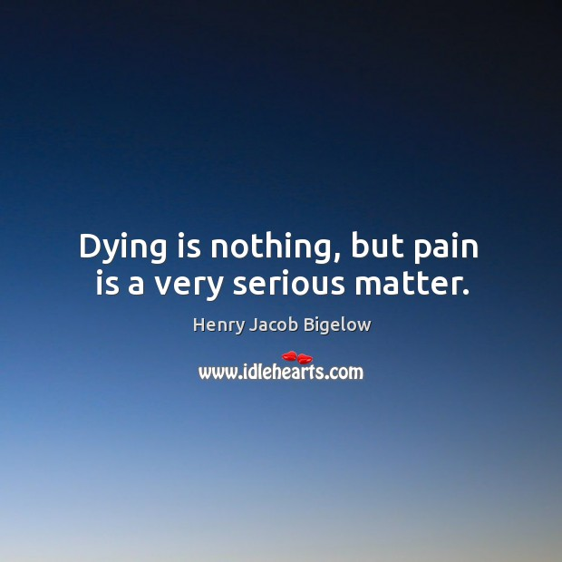 Dying is nothing, but pain  is a very serious matter. Image