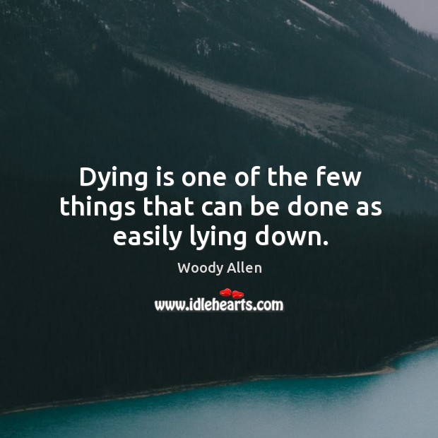 Dying is one of the few things that can be done as easily lying down. Image