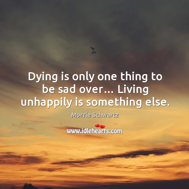 Dying is only one thing to be sad over… living unhappily is something else. Morrie Schwartz Picture Quote