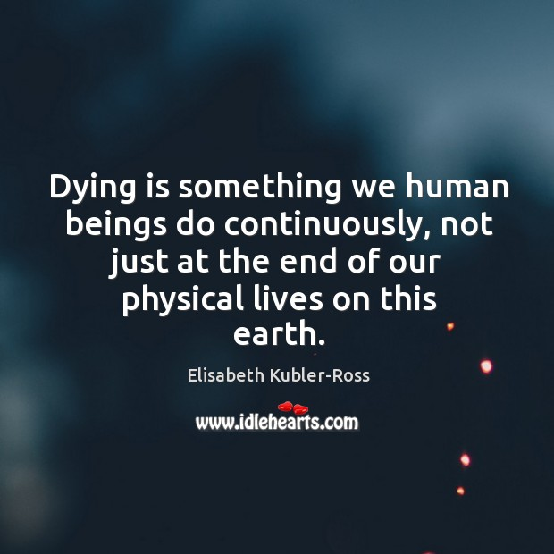 Image, Dying is something we human beings do continuously, not just at the end of our physical lives on this earth.