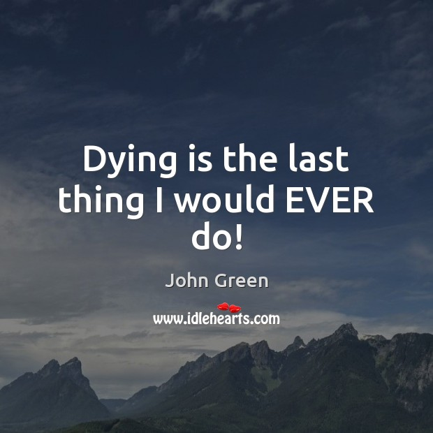 Dying is the last thing I would EVER do! Image