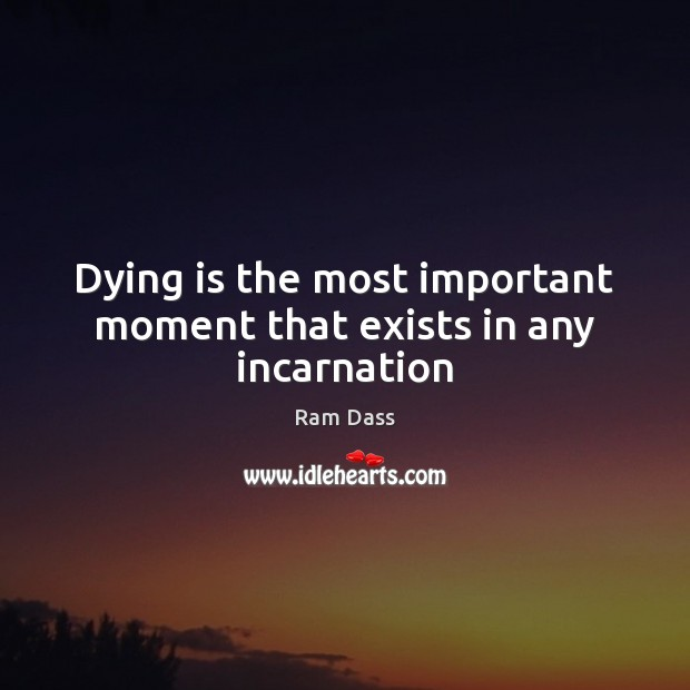 Dying is the most important moment that exists in any incarnation Ram Dass Picture Quote