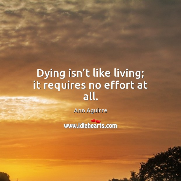 Dying isn't like living; it requires no effort at all. Ann Aguirre Picture Quote