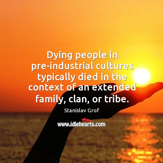 Dying people in pre-industrial cultures typically died in the context of an extended family, clan, or tribe. Stanislav Grof Picture Quote