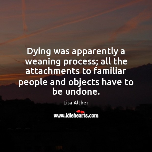 Dying was apparently a weaning process; all the attachments to familiar people Lisa Alther Picture Quote