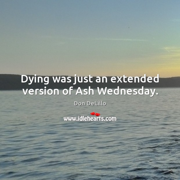 Image, Dying was just an extended version of Ash Wednesday.