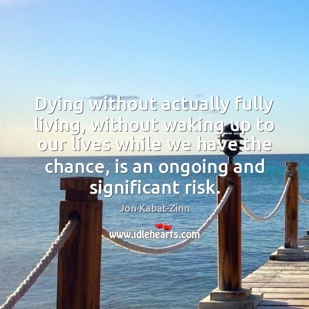 Dying without actually fully living, without waking up to our lives while Jon Kabat-Zinn Picture Quote