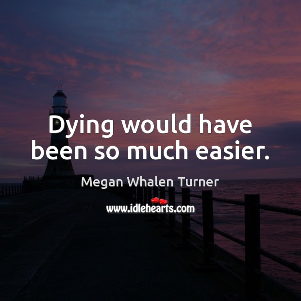 Megan Whalen Turner Picture Quote image saying: Dying would have been so much easier.