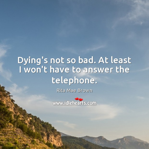 Dying's not so bad. At least I won't have to answer the telephone. Rita Mae Brown Picture Quote