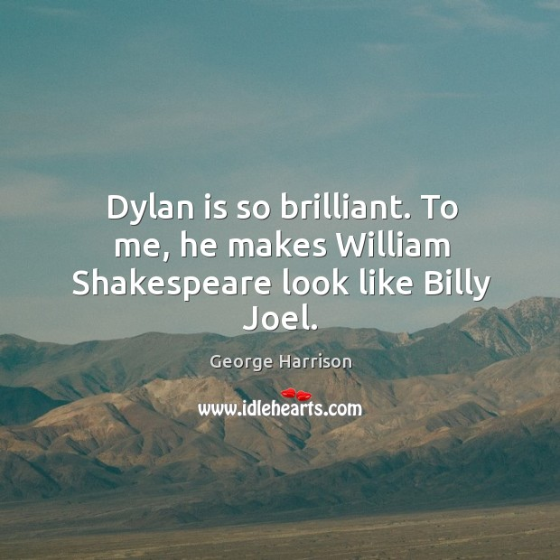 Dylan is so brilliant. To me, he makes William Shakespeare look like Billy Joel. Image