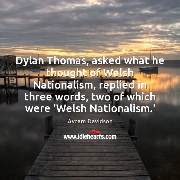 Image, Dylan Thomas, asked what he thought of Welsh Nationalism, replied in three
