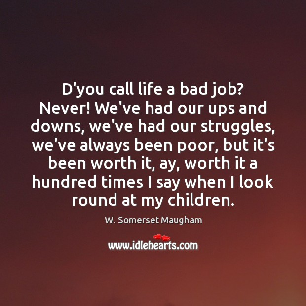D'you call life a bad job? Never! We've had our ups and Image