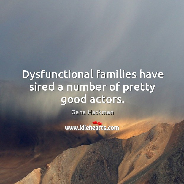 Dysfunctional families have sired a number of pretty good actors. Image