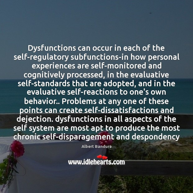 Dysfunctions can occur in each of the self-regulatory subfunctions-in how personal experiences Albert Bandura Picture Quote