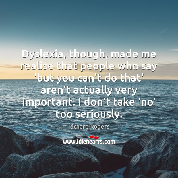 Dyslexia, though, made me realise that people who say 'but you can't Richard Rogers Picture Quote