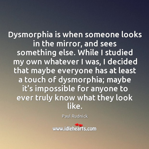 Dysmorphia is when someone looks in the mirror, and sees something else. Paul Rudnick Picture Quote