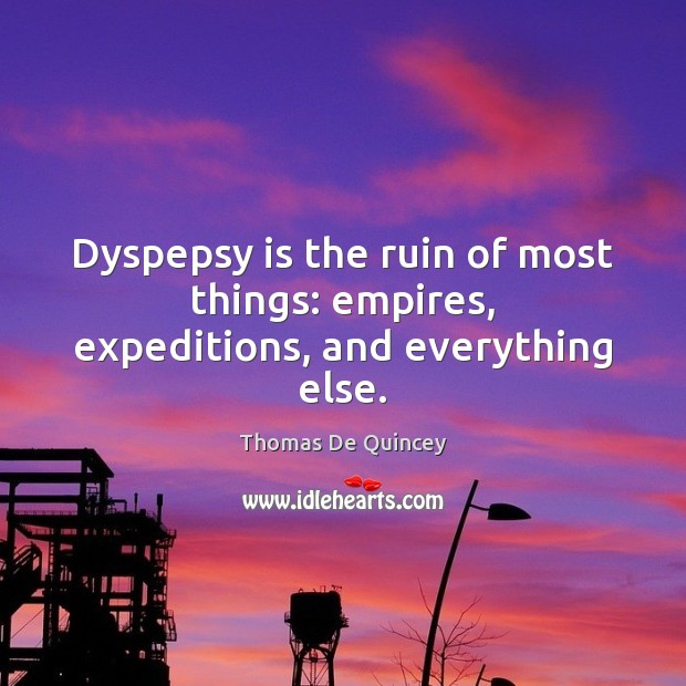 Dyspepsy is the ruin of most things: empires, expeditions, and everything else. Image