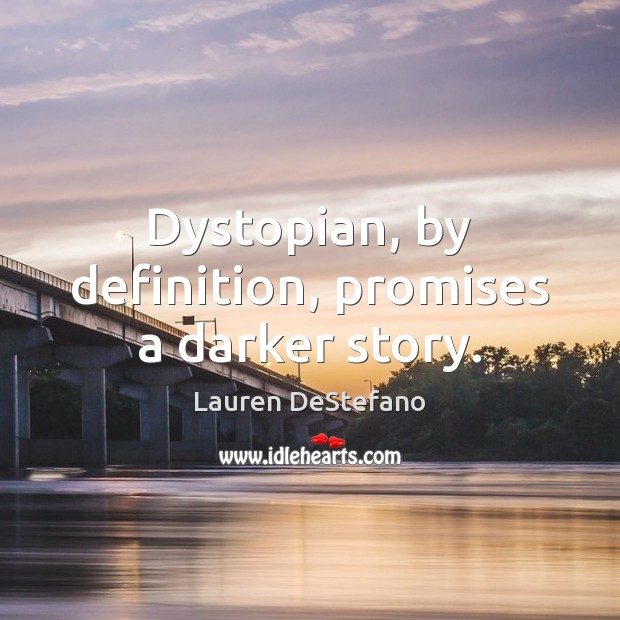 Dystopian, by definition, promises a darker story. Lauren DeStefano Picture Quote