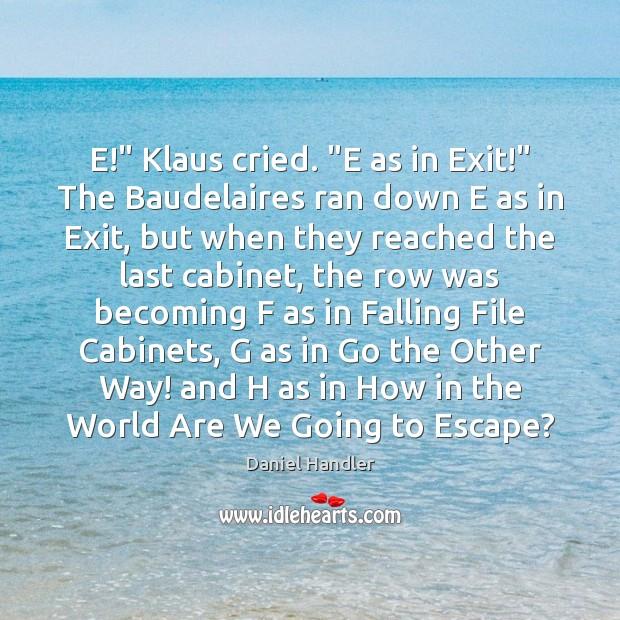 "E!"" Klaus cried. ""E as in Exit!"" The Baudelaires ran down E Image"