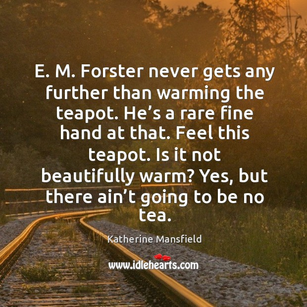 Image, E. M. Forster never gets any further than warming the teapot. He's a rare fine hand at that.