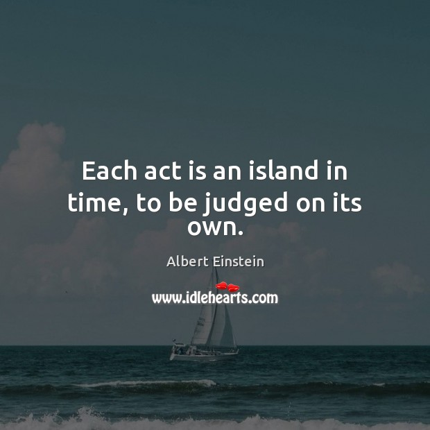 Image, Each act is an island in time, to be judged on its own.