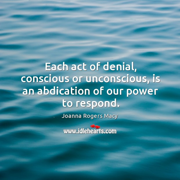Image, Each act of denial, conscious or unconscious, is an abdication of our power to respond.