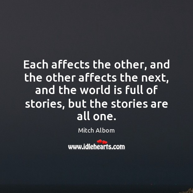 Each affects the other, and the other affects the next, and the Mitch Albom Picture Quote