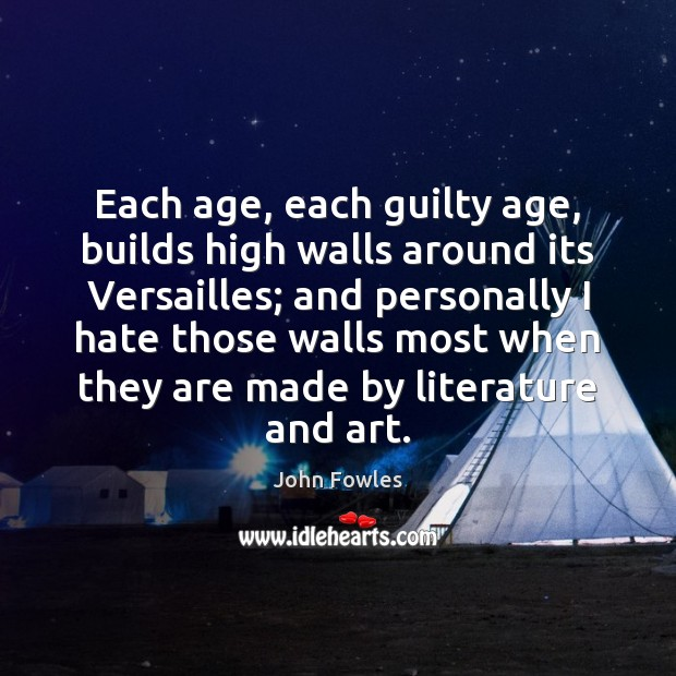 Each age, each guilty age, builds high walls around its Versailles; and John Fowles Picture Quote