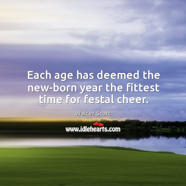 Each age has deemed the new-born year the fittest time for festal cheer. Walter Scott Picture Quote