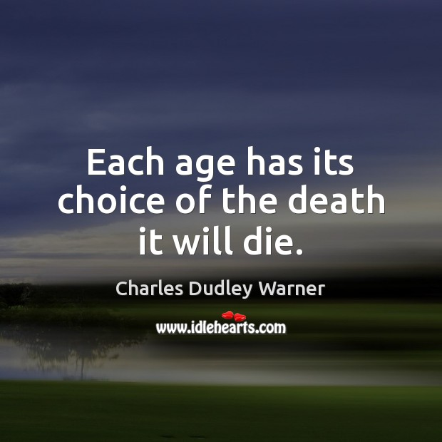 Each age has its choice of the death it will die. Charles Dudley Warner Picture Quote