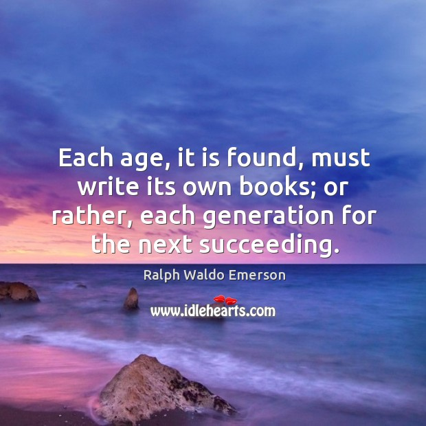Each age, it is found, must write its own books; or rather, each generation for the next succeeding. Image