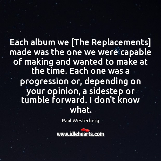 Each album we [The Replacements] made was the one we were capable Paul Westerberg Picture Quote