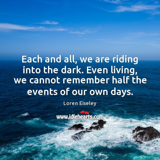 Each and all, we are riding into the dark. Even living, we Loren Eiseley Picture Quote