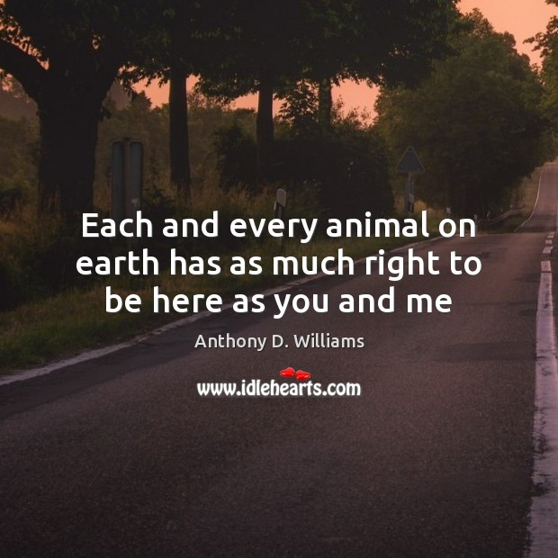 Each and every animal on earth has as much right to be here as you and me Image