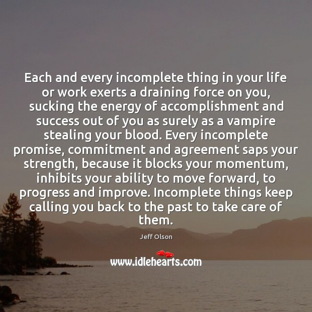 Image, Each and every incomplete thing in your life or work exerts a