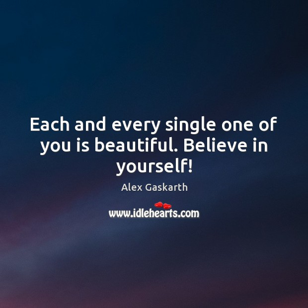 Each and every single one of you is beautiful. Believe in yourself! Believe in Yourself Quotes Image