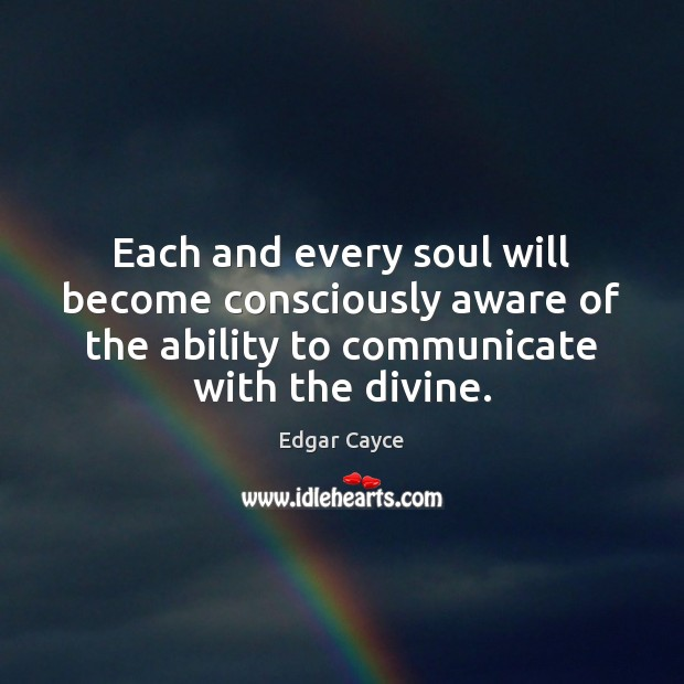 Each and every soul will become consciously aware of the ability to Edgar Cayce Picture Quote