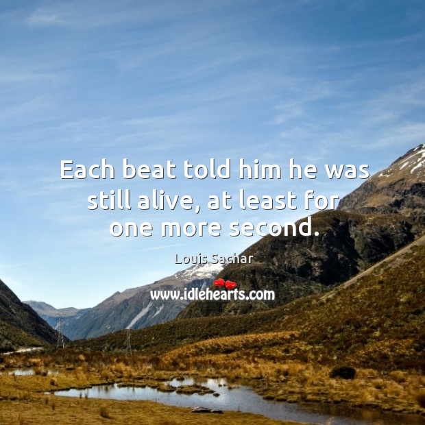 Each beat told him he was still alive, at least for one more second. Louis Sachar Picture Quote