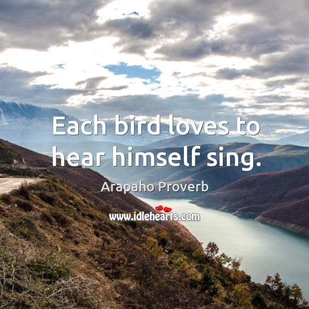 Each bird loves to hear himself sing. Arapaho Proverbs Image