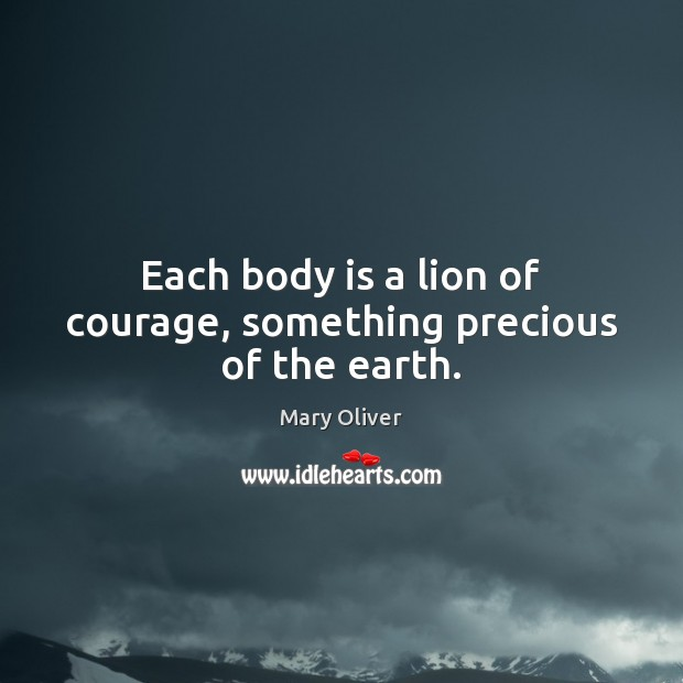 Each body is a lion of courage, something precious of the earth. Image